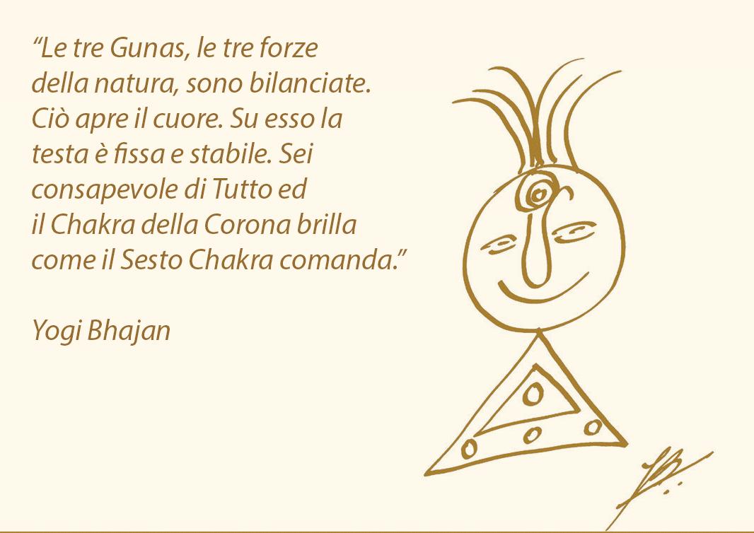 """""""Le tre Gunas, le tre forze della natura, sono bilanciate. Ciò apre il cuore. Su esso la testa è fissa e stabile. Sei consapevole di Tutto ed il Chakra della Corona brilla come il Sesto Chakra comanda."""" Yogi Bhajan"""